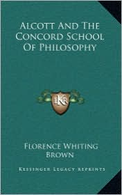 Alcott And The Concord School Of Philosophy - Florence Whiting Brown