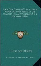 Uber Den Einfluss Von Metrum Assonanz Und Reim Auf Die Sprache Der Altfranzosischen Dichter (1874) - Hugo Andreson