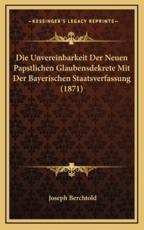 Die Unvereinbarkeit Der Neuen Papstlichen Glaubensdekrete Mit Der Bayerischen Staatsverfassung (1871) - Joseph Berchtold