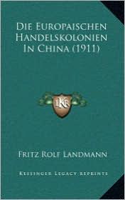 Die Europaischen Handelskolonien In China (1911) - Fritz Rolf Landmann