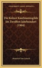 Die Kolner Kaufmannsgilde Im Zwolften Jahrhundert (1904) - Heinrich Von Loesch