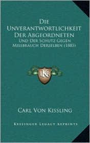 Die Unverantwortlichkeit Der Abgeordneten: Und Der Schutz Gegen Missbrauch Derselben (1885) - Carl Von Kissling