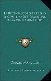 Le Recenti Scoperte Presso Il Cimitero Di S. Valentino Sulla Via Flamina (1888) - Orazio Marucchi
