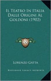 Il Teatro In Italia Dalle Origini Al Goldoni (1902) - Lorenzo Gatta
