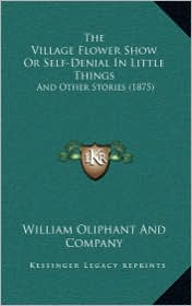 The Village Flower Show Or Self-Denial In Little Things: And Other Stories (1875) - William Oliphant William Oliphant And Company