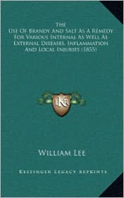 The Use Of Brandy And Salt As A Remedy For Various Internal As Well As External Diseases, Inflammation And Local Injuries (1855) - William Lee