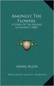 Amongst The Flowers: A Story Of The Blessed Sacrament (1880) - Annie Allen