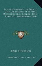 Achtundzwanzigster Bericht Uber Die Stadtische Hohere Madchenschule Konigin Luise-Schule Zu Konigsberg (1904) - Karl Heinrich