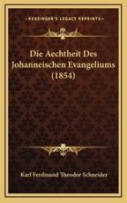 Die Aechtheit Des Johanneischen Evangeliums (1854) - Karl Ferdinand Theodor Schneider