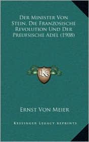 Der Minister Von Stein, Die Franzosische Revolution Und Der Preufsische Adel (1908) - Ernst Von Meier