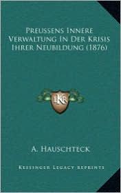 Preussens Innere Verwaltung In Der Krisis Ihrer Neubildung (1876) - A. Hauschteck