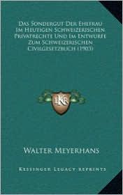 Das Sondergut Der Ehefrau Im Heutigen Schweizerischen Privatrechte Und Im Entwurfe Zum Schweizerischen Civilgesetzbuch (1903) - Walter Meyerhans
