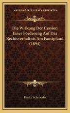 Die Wirkung Der Cession Einer Forderung Auf Das Rechtsverhaltnis Am Faustpfand (1894)
