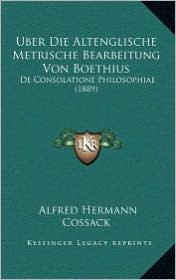 Uber Die Altenglische Metrische Bearbeitung Von Boethius: De Consolatione Philosophiae (1889) - Alfred Hermann Cossack