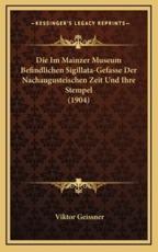 Die Im Mainzer Museum Befindlichen Sigillata-Gefasse Der Nachaugusteischen Zeit Und Ihre Stempel (1904) - Viktor Geissner