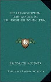 Die Franzosischen Lehnworter Im Fruhneuenglischen (1907) - Friedrich Rosener