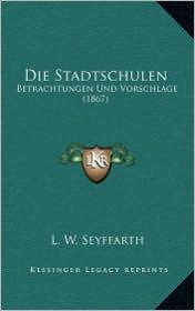 Die Stadtschulen: Betrachtungen Und Vorschlage (1867) - L.W. Seyffarth