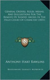 General Orders, Rules, Means, And Suggestions For The Remedy Of Sundry Abuses In The High Court Of Chancery (1831) - Anthony Hart Rawlins (Editor)