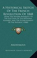 A  Historical Sketch of the French Revolution of 1848: From the Reform Banquets to the Election of the National Assembly, and the Establishment of th