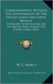 Correspondence Between The Governments Of The United States And Great Britain: In Regard To Recruiting For The British Army Within The United States (1856) - W. L. Marcy