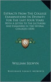 Extracts From The College Examinations In Divinity For The Last Four Years: With A Letter To The Lecturers And Examiners In The Several Colleges (1834) - William Selwyn