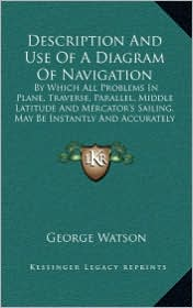 Description And Use Of A Diagram Of Navigation: By Which All Problems In Plane, Traverse, Parallel, Middle Latitude And Mercator's Sailing, May Be Instantly And Accurately Resolved (1822) - George Watson
