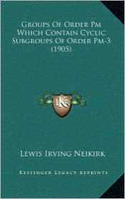 Groups Of Order Pm Which Contain Cyclic Subgroups Of Order Pm-3 (1905) - Lewis Irving Neikirk