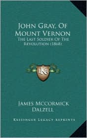John Gray, Of Mount Vernon: The Last Soldier Of The Revolution (1868) - James Mccormick Dalzell