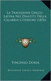 La Tradizione Greco-Latina Nei Dialetti Della Calabria Citeriore (1876) - Vincenzo Dorsa