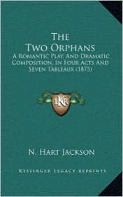The Two Orphans: A Romantic Play, And Dramatic Composition, In Four Acts And Seven Tableaux (1875) - N. Hart Jackson
