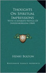 Thoughts On Spiritual Impressions: With A Separate Notice Of Swedenborgism (1860) - Henry Bolton