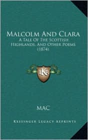 Malcolm And Clara: A Tale Of The Scottish Highlands, And Other Poems (1874) - MAC
