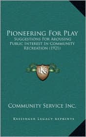Pioneering For Play: Suggestions For Arousing Public Interest In Community Recreation (1921) - Community Service Community Service Inc.