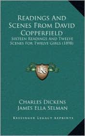 Readings And Scenes From David Copperfield: Sixteen Readings And Twelve Scenes For Twelve Girls (1898) - Charles Dickens, James Ella Selman (Editor)