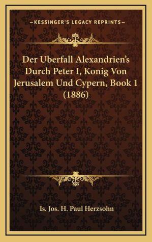 Der Uberfall Alexandrien's Durch Peter I, Konig Von Jerusalem Und Cypern, Book 1 (1886)