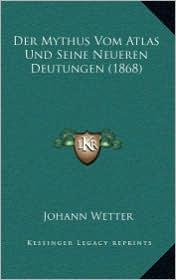Der Mythus Vom Atlas Und Seine Neueren Deutungen (1868) - Johann Wetter
