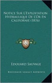 Notice Sur L'Exploitation Hydraulique De L'Or En Californie (1876) - Edouard Sauvage