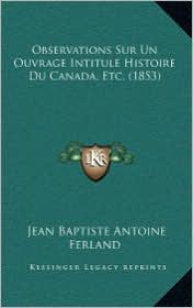 Observations Sur Un Ouvrage Intitule Histoire Du Canada, Etc. (1853) - Jean Baptiste Antoine Ferland