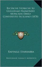 Ricerche Storiche Su Guglielmo Raimondo Moncada Ebreo Convertito Siciliano (1878) - Raffaele Starrabba