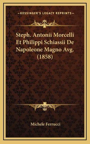 Steph. Antonii Morcelli Et Philippi Schiassii De Napoleone Magno Avg. (1858) - Michele Ferrucci