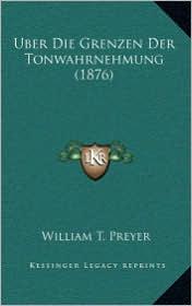 Uber Die Grenzen Der Tonwahrnehmung (1876) - William T. Preyer