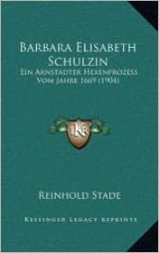 Barbara Elisabeth Schulzin: Ein Arnstadter Hexenprozess Vom Jahre 1669 (1904) - Reinhold Stade (Editor)