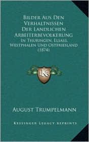 Bilder Aus Den Verhaltnissen Der Landlichen Arbeiterbevolkerung: In Thuringen, Elsass, Westphalen Und Ostfriesland (1874) - August Trumpelmann