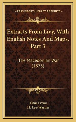 Extracts From Livy, With English Notes And Maps, Part 3: The Macedonian War (1875) - Titus Livius, H. Lee-Warner (Translator)