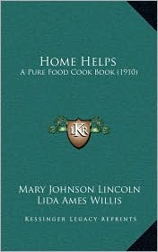 Home Helps: A Pure Food Cook Book (1910) - Mary Johnson Lincoln, Sarah Tyson Rorer, Lida Ames Willis
