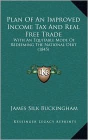 Plan Of An Improved Income Tax And Real Free Trade: With An Equitable Mode Of Redeeming The National Debt (1845) - James Silk Buckingham