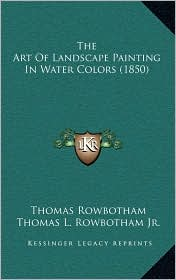 The Art Of Landscape Painting In Water Colors (1850) - Thomas Rowbotham, Thomas L. Rowbotham Jr.