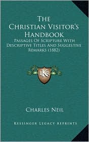 The Christian Visitor's Handbook: Passages Of Scripture With Descriptive Titles And Suggestive Remarks (1882) - Charles Neil