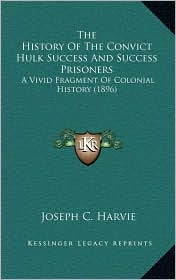 The History Of The Convict Hulk Success And Success Prisoners: A Vivid Fragment Of Colonial History (1896) - Joseph C. Harvie