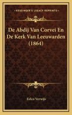 de Abdij Van Corvei En de Kerk Van Leeuwarden (1864) - Eelco Verwijs